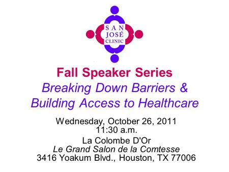 Fall Speaker Series Breaking Down Barriers & Building Access to Healthcare Wednesday, October 26, 2011 11:30 a.m. La Colombe D'Or Le Grand Salon de la.