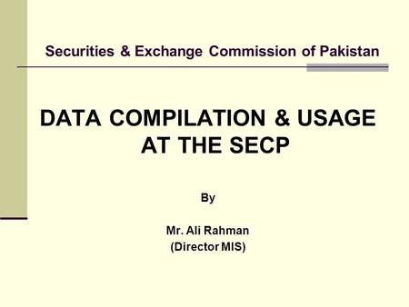 Securities & Exchange Commission of Pakistan DATA COMPILATION & USAGE AT THE SECP By Mr. Ali Rahman (Director MIS)