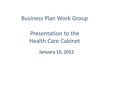 Business Plan Work Group Presentation to the Health Care Cabinet January 10, 2012.