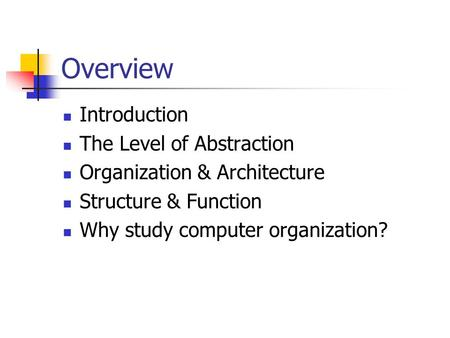 Overview Introduction The Level of Abstraction Organization & Architecture Structure & Function Why study computer organization?
