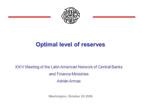 Optimal level of reserves Washington, October 20 2006 XXIV Meeting of the Latin American Network of Central Banks and Finance Ministries Adrián Armas.