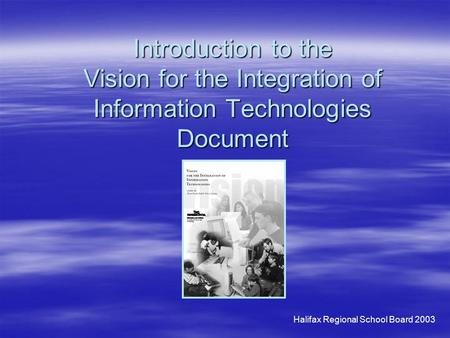Halifax Regional School Board 2003 Introduction to the Vision for the Integration of Information Technologies Document.