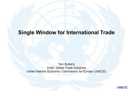 UNECE Single Window for International Trade Tom Butterly Chief, Global Trade Solutions United Nations Economic Commission for Europe (UNECE)