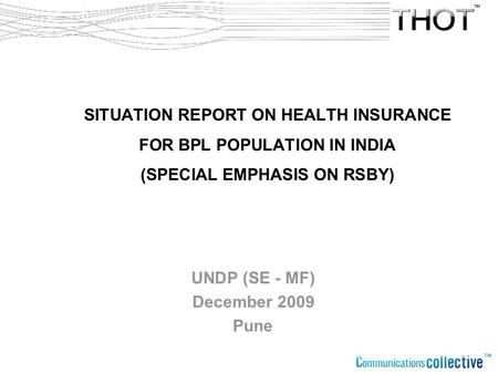 SITUATION REPORT ON HEALTH INSURANCE FOR BPL POPULATION IN INDIA (SPECIAL EMPHASIS ON RSBY) UNDP (SE - MF) December 2009 Pune.