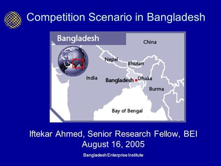 Bangladesh Enterprise Institute Competition Scenario in Bangladesh Iftekar Ahmed, Senior Research Fellow, BEI August 16, 2005.
