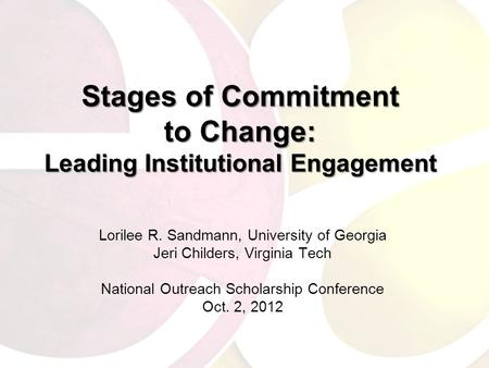 Stages of Commitment to Change: Leading Institutional Engagement Lorilee R. Sandmann, University of Georgia Jeri Childers, Virginia Tech National Outreach.