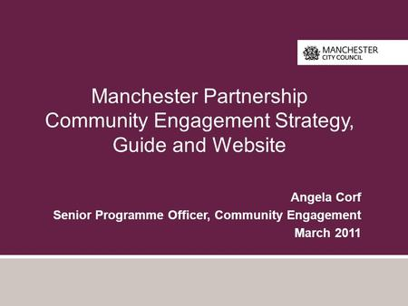 Manchester Partnership Community Engagement Strategy, Guide and Website Angela Corf Senior Programme Officer, Community Engagement March 2011.
