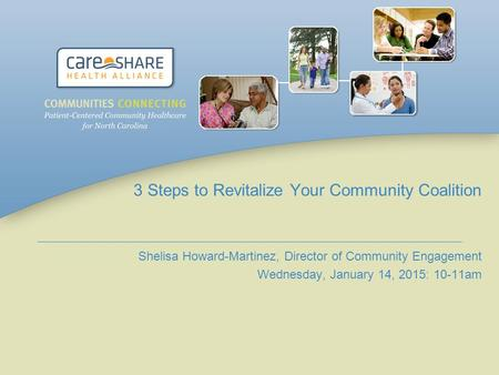 3 Steps to Revitalize Your Community Coalition Shelisa Howard-Martinez, Director of Community Engagement Wednesday, January 14, 2015: 10-11am.