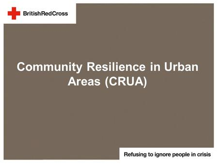 Community Resilience in Urban Areas (CRUA). Administrative Overview Agreement number:ECHO/SUB/2014/695784 Total eligible cost: € 662,872.00 EC co-financing: