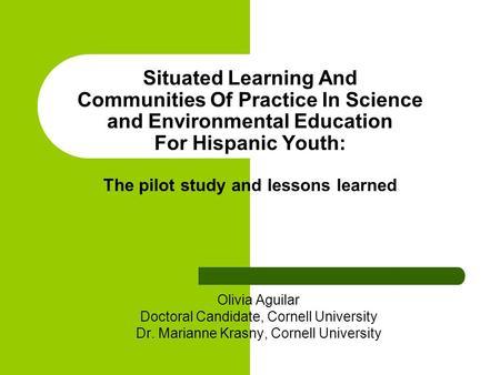 Situated Learning And Communities Of Practice In Science and Environmental Education For Hispanic Youth: The pilot study and lessons learned Olivia Aguilar.