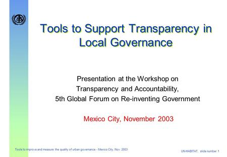 UN-HABITAT, slide number 1 Tools to improve and measure the quality of urban governance - Mexico City, Nov. 2003 Tools to Support Transparency in Local.