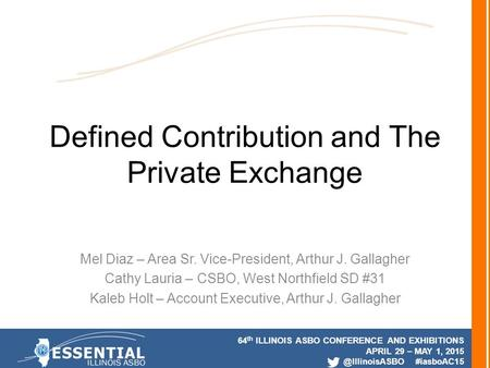64 th ILLINOIS ASBO CONFERENCE AND EXHIBITIONS APRIL 29 – MAY 1, #iasboAC15 Defined Contribution and The Private Exchange Mel Diaz –