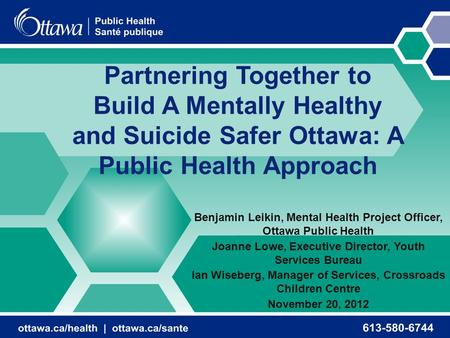 Partnering Together to Build A Mentally Healthy and Suicide Safer Ottawa: A Public Health Approach Benjamin Leikin, Mental Health Project Officer, Ottawa.
