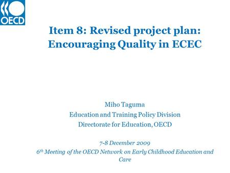 Item 8: Revised project plan: Encouraging Quality in ECEC Miho Taguma Education and Training Policy Division Directorate for Education, OECD 7-8 December.