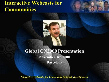 Interactive Webcasts for Community Network Development Interactive Webcasts for Communities Global CN2000 Presentation November 3rd 2000 Barcelona.