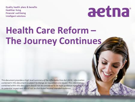 Quality health plans & benefits Healthier living Financial well-being Intelligent solutions Health Care Reform – The Journey Continues This document provides.