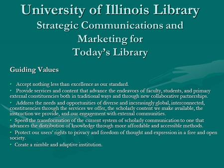 University of Illinois Library Strategic Communications and Marketing for Today's Library Guiding Values Accept nothing less than excellence as our standard.
