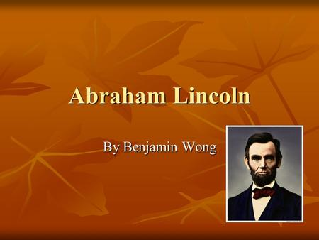 Abraham Lincoln By Benjamin Wong. Abe's Childhood and Family He was born February 12,1809 in Kentucky. He was born February 12,1809 in Kentucky. He lived.