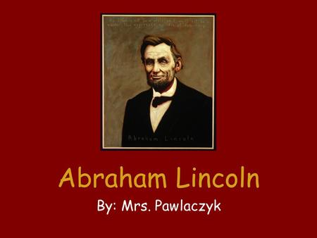 Abraham Lincoln By: Mrs. Pawlaczyk. Abraham Lincoln was born in Kentucky in 1809. His family moved to Indiana when Abraham was seven. He did chores and.