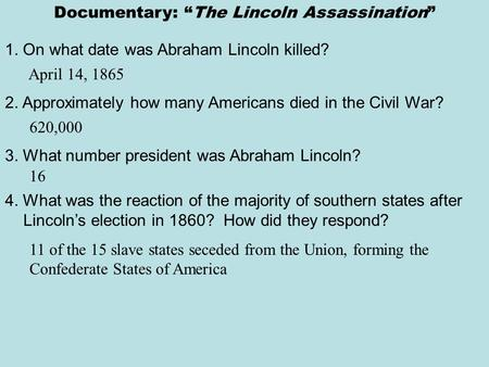"Documentary: ""The Lincoln Assassination"" 1. On what date was Abraham Lincoln killed? April 14, 1865 2. Approximately how many Americans died in the Civil."