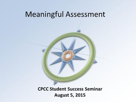 Meaningful Assessment CPCC Student Success Seminar August 5, 2015.