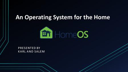 An Operating System for the Home PRESENTED BY KARL AND SALEM.