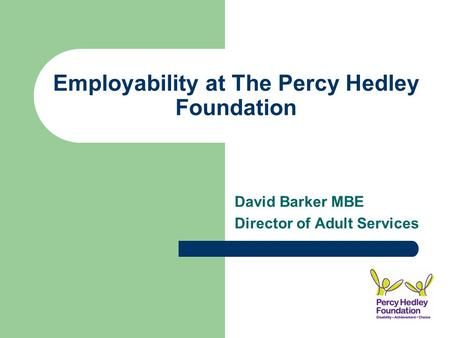 Employability at The Percy Hedley Foundation David Barker MBE Director of Adult Services.