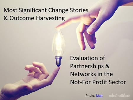 Most Significant Change Stories & Outcome Harvesting Evaluation of Partnerships & Networks in the Not-For Profit Sector Photo: MattMatt.