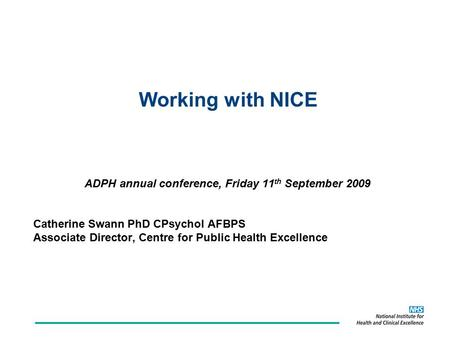 Working with NICE ADPH annual conference, Friday 11 th September 2009 Catherine Swann PhD CPsychol AFBPS Associate Director, Centre for Public Health Excellence.