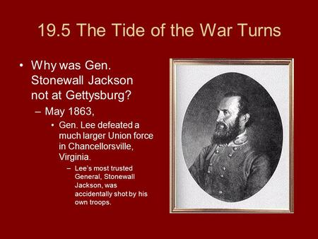 19.5 The Tide of the War Turns Why was Gen. Stonewall Jackson not at Gettysburg? –May 1863, Gen. Lee defeated a much larger Union force in Chancellorsville,