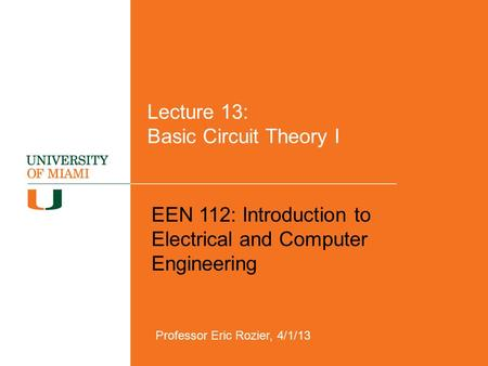 Lecture 13: Basic Circuit Theory I EEN 112: Introduction to Electrical and Computer Engineering Professor Eric Rozier, 4/1/13.