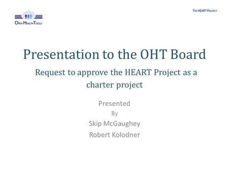 Presentation to the OHT Board Request to approve the HEART Project as a charter project Presented By Skip McGaughey Robert Kolodner.