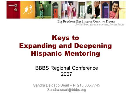 Keys to Expanding and Deepening Hispanic Mentoring BBBS Regional Conference 2007 Sandra Delgado Searl – P: 215.665.7745