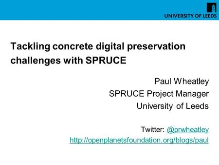 Tackling concrete digital preservation challenges with SPRUCE Paul Wheatley SPRUCE Project Manager University of Leeds Twitter: