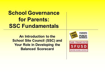 School Governance for Parents: SSC Fundamentals An Introduction to the School Site Council (SSC) and Your Role in Developing the Balanced Scorecard.