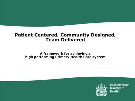 Patient Centered, Community Designed, Team Delivered A framework for achieving a high performing Primary Health Care system Saskatchewan has embarked.