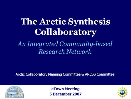 An Integrated Community-based Research Network eTown Meeting 5 December 2007 Arctic Collaboratory Planning Committee & ARCSS Committee The Arctic Synthesis.