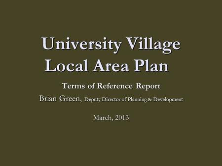 University Village Local Area Plan Terms of Reference Report Brian Green, Deputy Director of Planning & Development March, 2013.