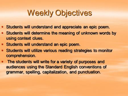 Weekly Objectives Students will understand and appreciate an epic poem. Students will determine the meaning of unknown words by using context clues. Students.