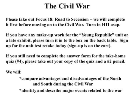 The Civil War Please take out Focus 18: Road to Secession – we will complete it first before moving on to the Civil War. Turn in H11 asap. If you have.
