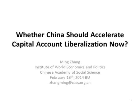 Whether China Should Accelerate Capital Account Liberalization Now? Ming Zhang Institute of World Economics and Politics Chinese Academy of Social Science.