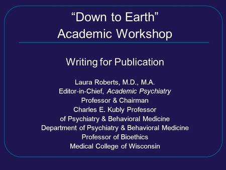 """Down to Earth"" Academic Workshop Writing for Publication Laura Roberts, M.D., M.A. Editor-in-Chief, Academic Psychiatry Professor & Chairman Charles E."