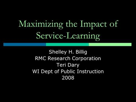 Maximizing the Impact of Service-Learning Shelley H. Billig RMC Research Corporation Teri Dary WI Dept of Public Instruction 2008.