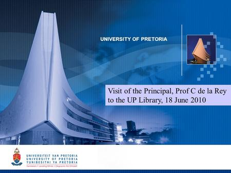 1 UNIVERSITY OF PRETORIA Visit of the Principal, Prof C de la Rey to the UP Library, 18 June 2010.