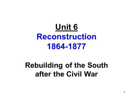 Unit 6 Reconstruction 1864-1877 Rebuilding of the South after the Civil War 1.