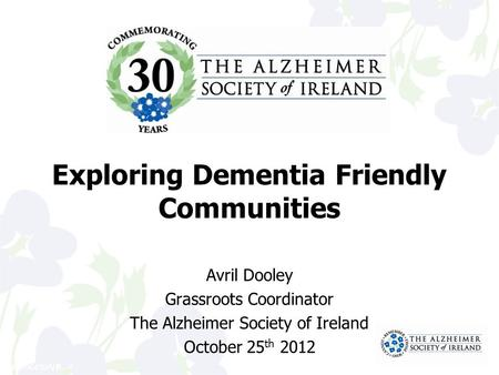 41106459/VB Exploring Dementia Friendly Communities Avril Dooley Grassroots Coordinator The Alzheimer Society of Ireland October 25 th 2012.
