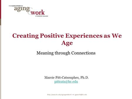 Creating Positive Experiences as We Age Meaning through Connections Marcie Pitt-Catsouphes, Ph.D.