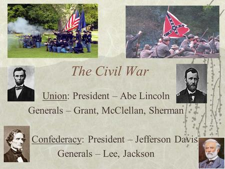 The Civil War Union: President – Abe Lincoln Generals – Grant, McClellan, Sherman Confederacy: President – Jefferson Davis Generals – Lee, Jackson.