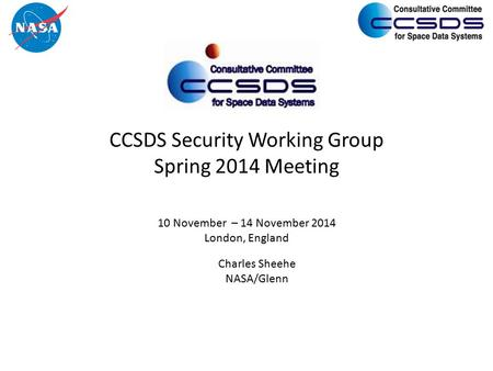 CCSDS Security Working Group Spring 2014 Meeting 10 November – 14 November 2014 London, England Charles Sheehe NASA/Glenn.