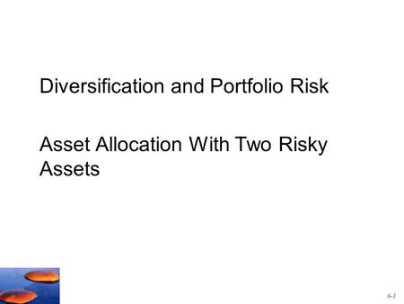 Diversification and Portfolio Risk Asset Allocation With Two Risky Assets 6-1.